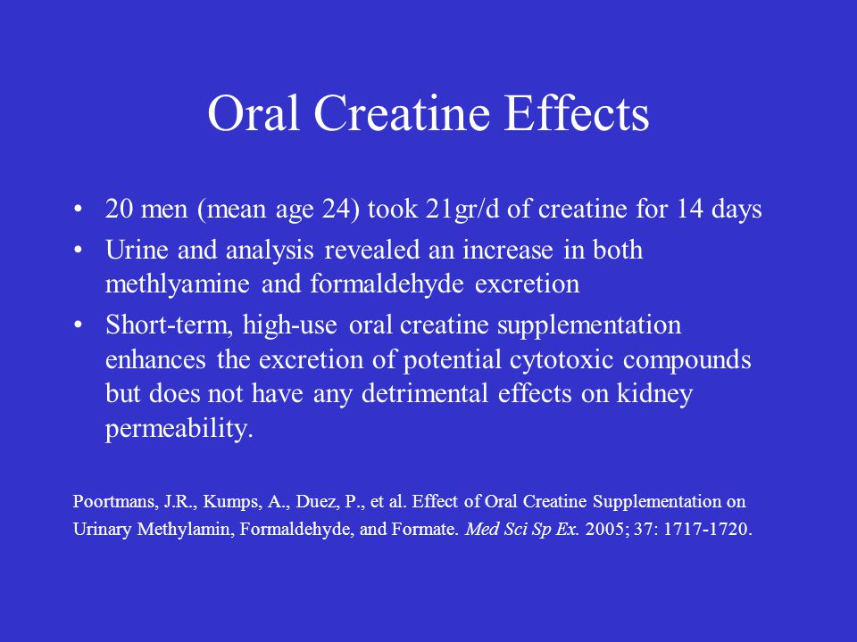 Oral Creatine Effects 20 men (mean age 24) took 21gr/d of creatine for 14 days Urine and analysis revealed an increase in both methlyamine and formald