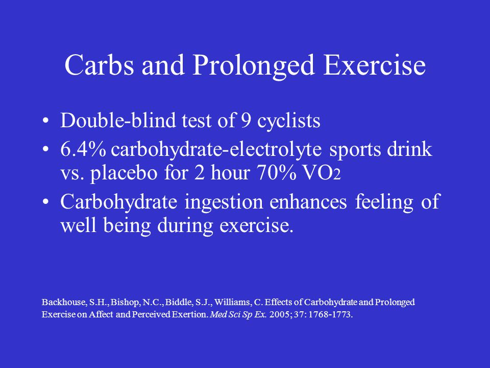 Carbs and Prolonged Exercise Double-blind test of 9 cyclists 6.4% carbohydrate-electrolyte sports drink vs. placebo for 2 hour 70% VO 2 Carbohydrate i