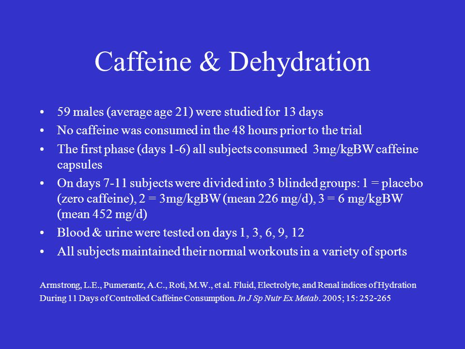 Caffeine & Dehydration 59 males (average age 21) were studied for 13 days No caffeine was consumed in the 48 hours prior to the trial The first phase (days 1-6) all subjects consumed 3mg/kgBW caffeine capsules On days 7-11 subjects were divided into 3 blinded groups: 1 = placebo (zero caffeine), 2 = 3mg/kgBW (mean 226 mg/d), 3 = 6 mg/kgBW (mean 452 mg/d) Blood & urine were tested on days 1, 3, 6, 9, 12 All subjects maintained their normal workouts in a variety of sports Armstrong, L.E., Pumerantz, A.C., Roti, M.W., et al.