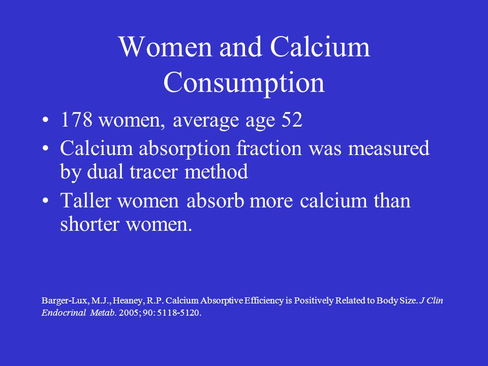 Women and Calcium Consumption 178 women, average age 52 Calcium absorption fraction was measured by dual tracer method Taller women absorb more calciu