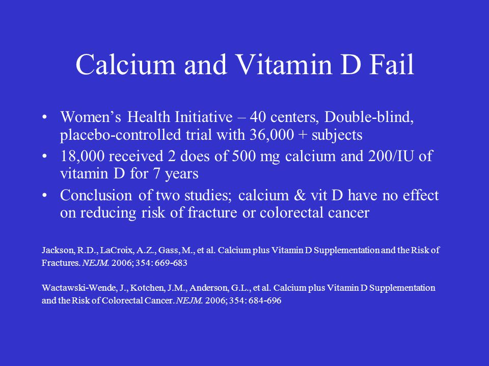 Calcium and Vitamin D Fail Women's Health Initiative – 40 centers, Double-blind, placebo-controlled trial with 36,000 + subjects 18,000 received 2 doe
