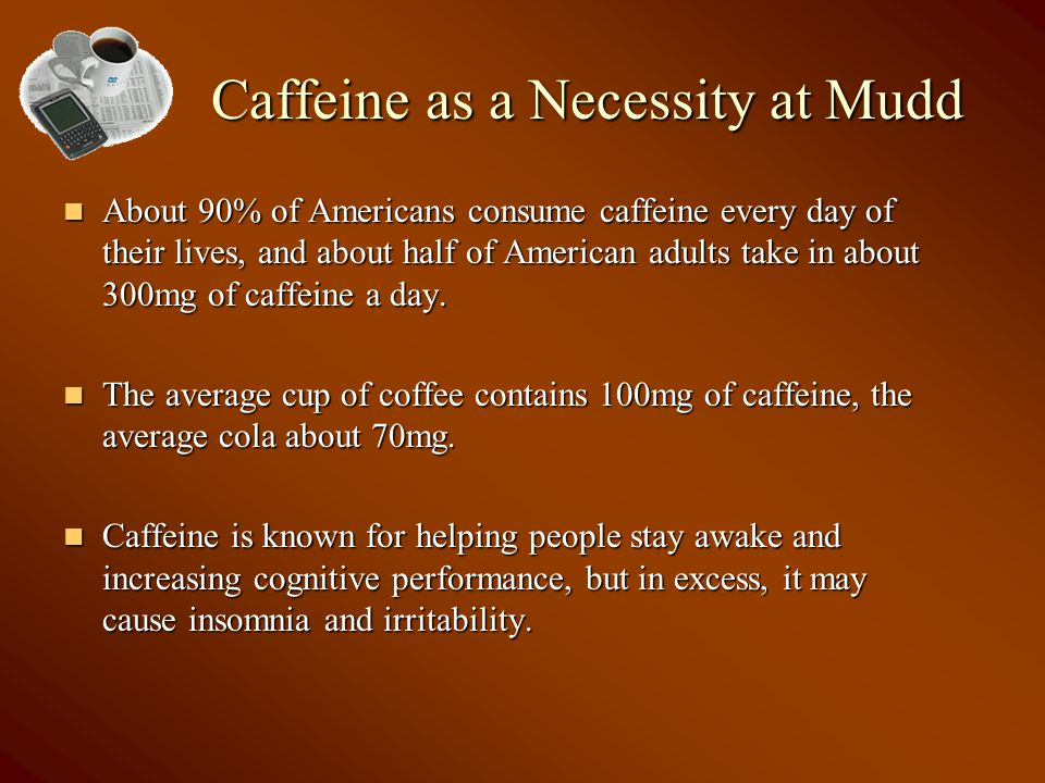 Caffeine as a Necessity at Mudd About 90% of Americans consume caffeine every day of their lives, and about half of American adults take in about 300mg of caffeine a day.