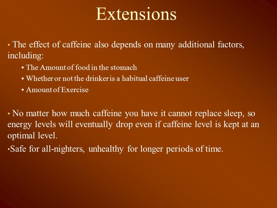 Extensions The effect of caffeine also depends on many additional factors, including: The Amount of food in the stomach Whether or not the drinker is a habitual caffeine user Amount of Exercise No matter how much caffeine you have it cannot replace sleep, so energy levels will eventually drop even if caffeine level is kept at an optimal level.