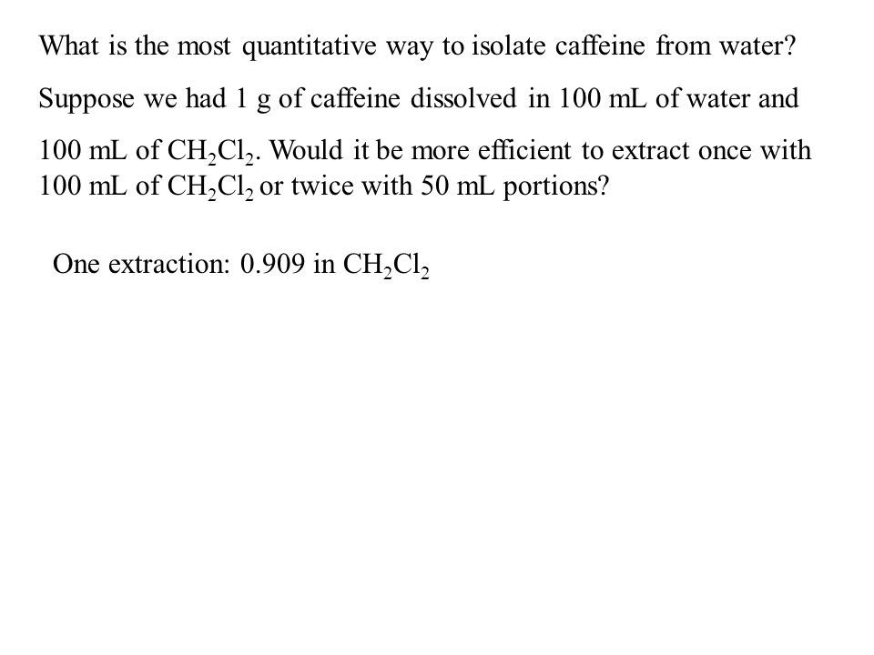 What is the most quantitative way to isolate caffeine from water? Suppose we had 1 g of caffeine dissolved in 100 mL of water and 100 mL of CH 2 Cl 2.