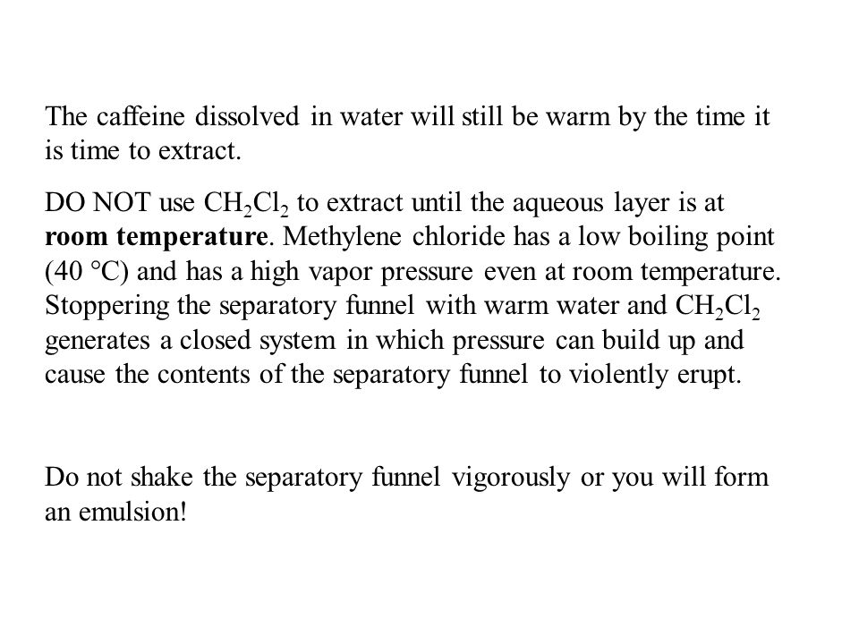 The caffeine dissolved in water will still be warm by the time it is time to extract. DO NOT use CH 2 Cl 2 to extract until the aqueous layer is at ro