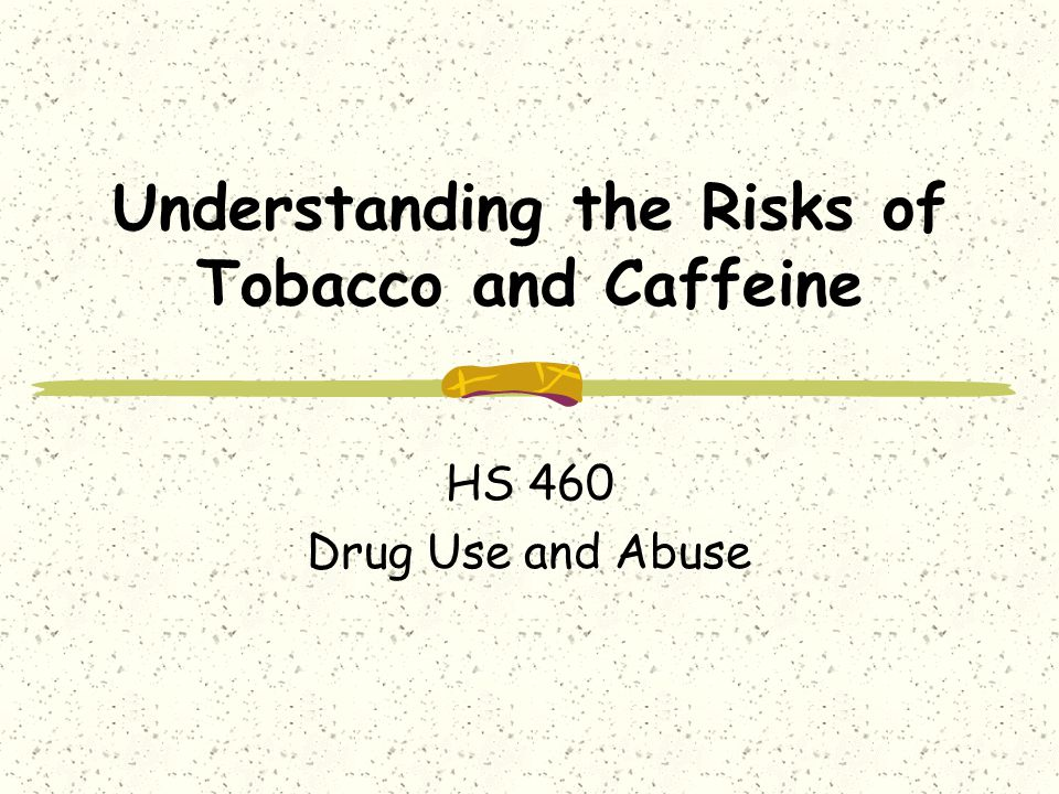 Understanding the Risks of Tobacco and Caffeine HS 460 Drug Use and Abuse
