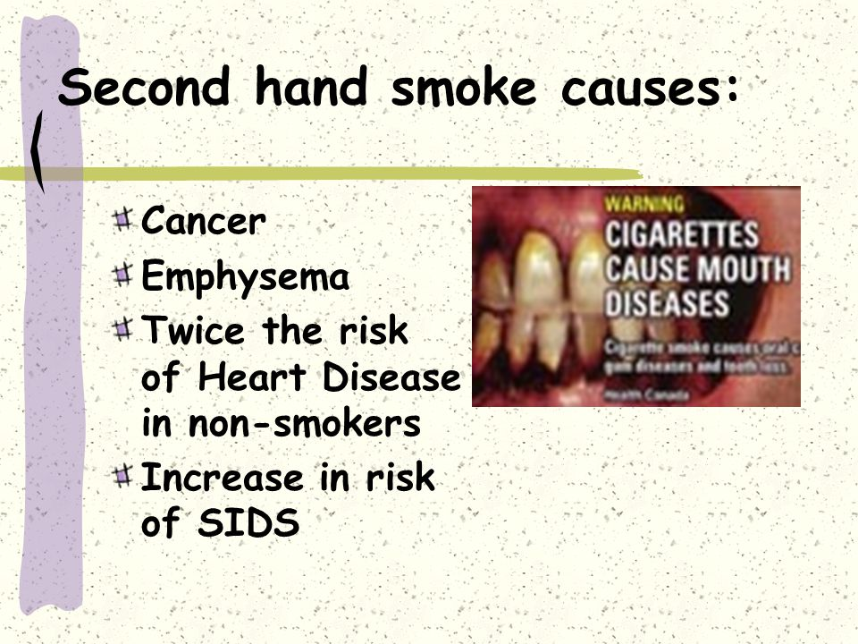 Second hand smoke causes: Cancer Emphysema Twice the risk of Heart Disease in non-smokers Increase in risk of SIDS