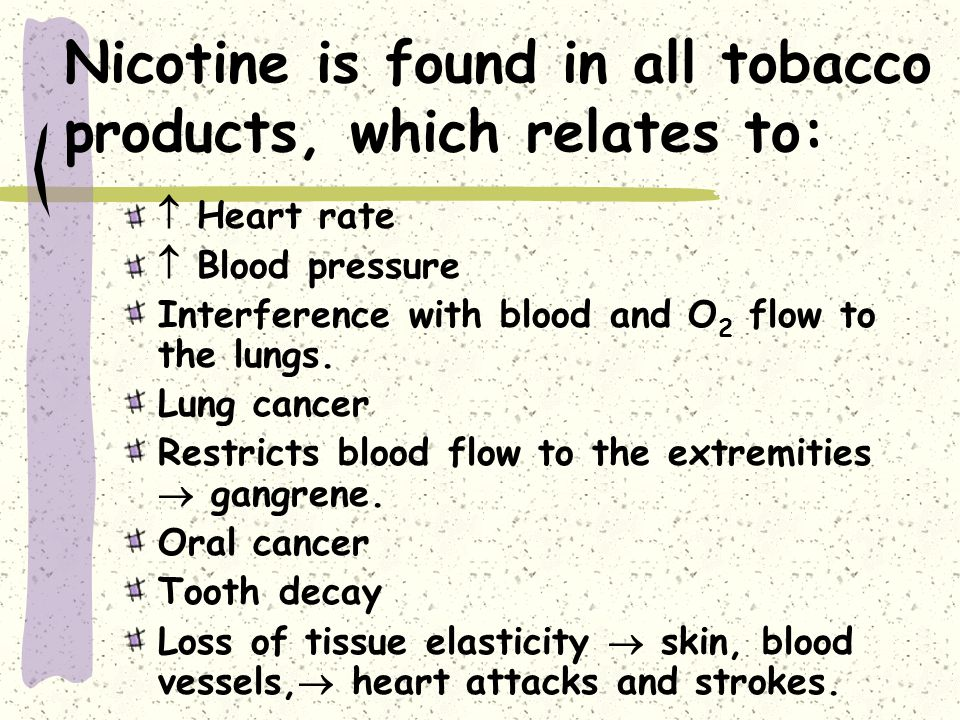 Nicotine is found in all tobacco products, which relates to:  Heart rate  Blood pressure Interference with blood and O 2 flow to the lungs.