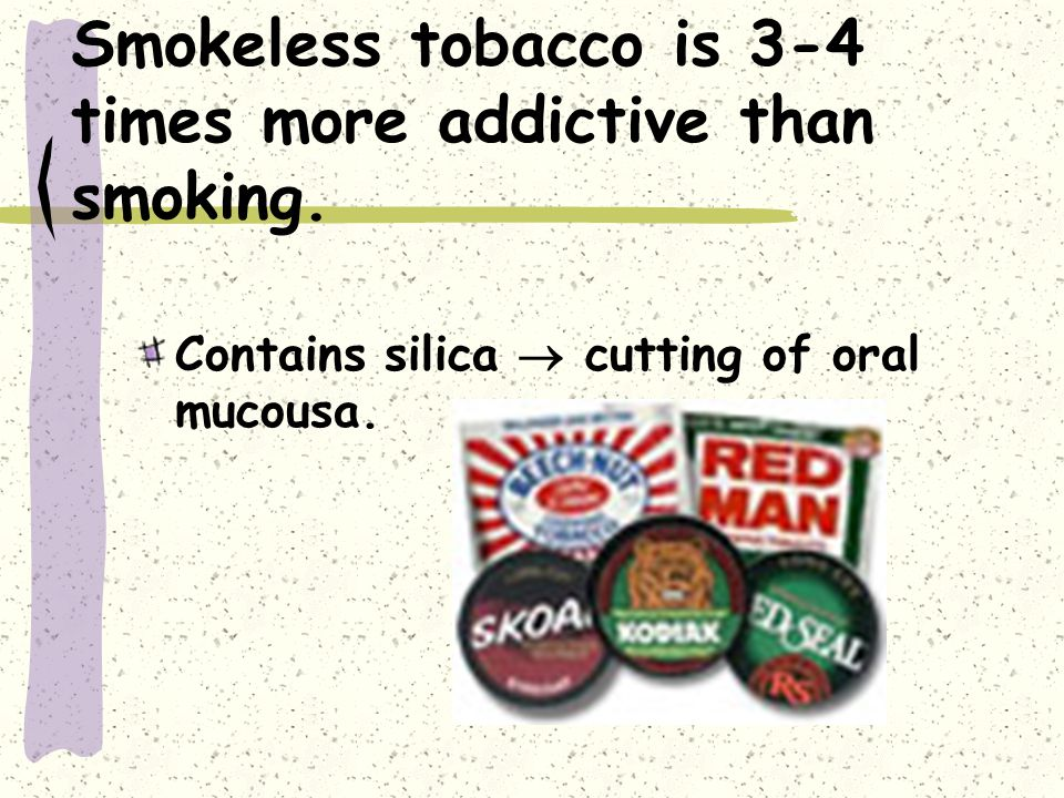 Smokeless tobacco is 3-4 times more addictive than smoking.