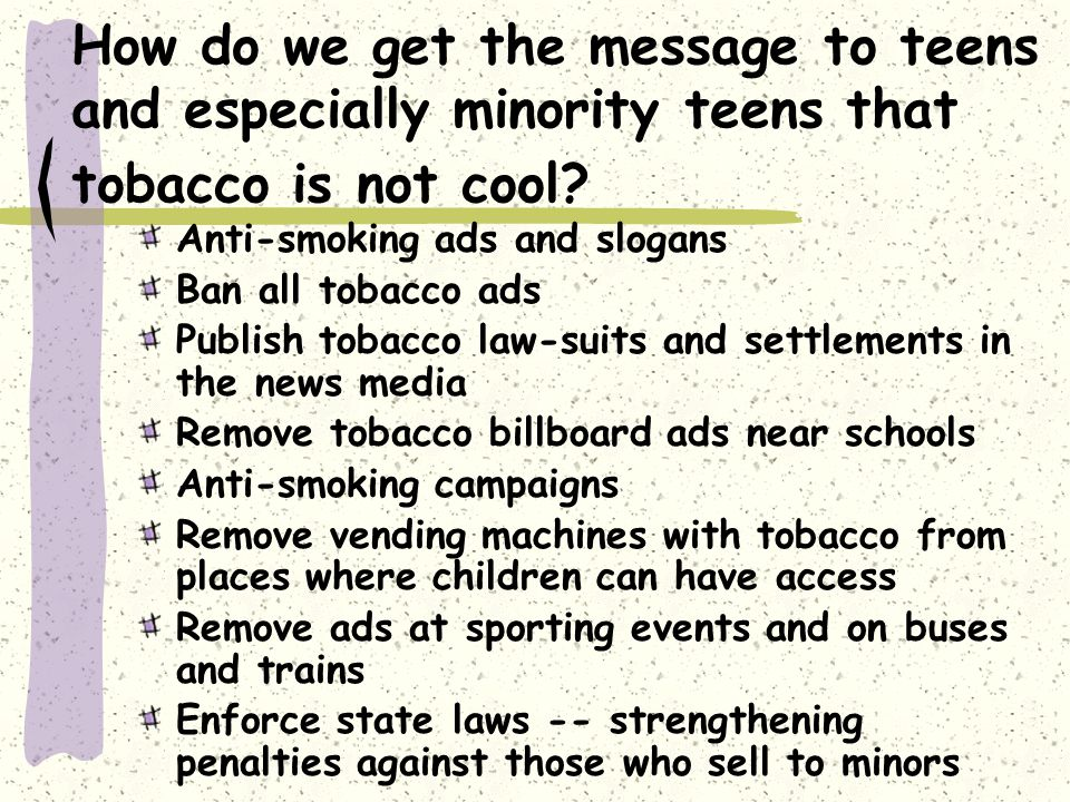 How do we get the message to teens and especially minority teens that tobacco is not cool? Anti-smoking ads and slogans Ban all tobacco ads Publish to