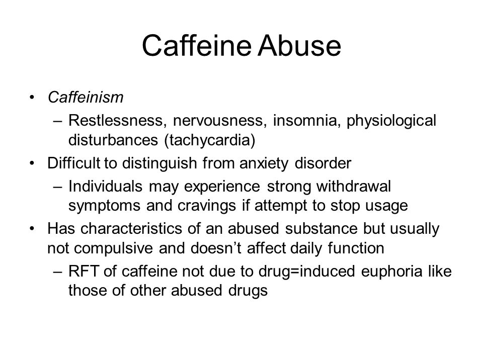Caffeine Abuse Caffeinism –Restlessness, nervousness, insomnia, physiological disturbances (tachycardia) Difficult to distinguish from anxiety disorder –Individuals may experience strong withdrawal symptoms and cravings if attempt to stop usage Has characteristics of an abused substance but usually not compulsive and doesn't affect daily function –RFT of caffeine not due to drug=induced euphoria like those of other abused drugs