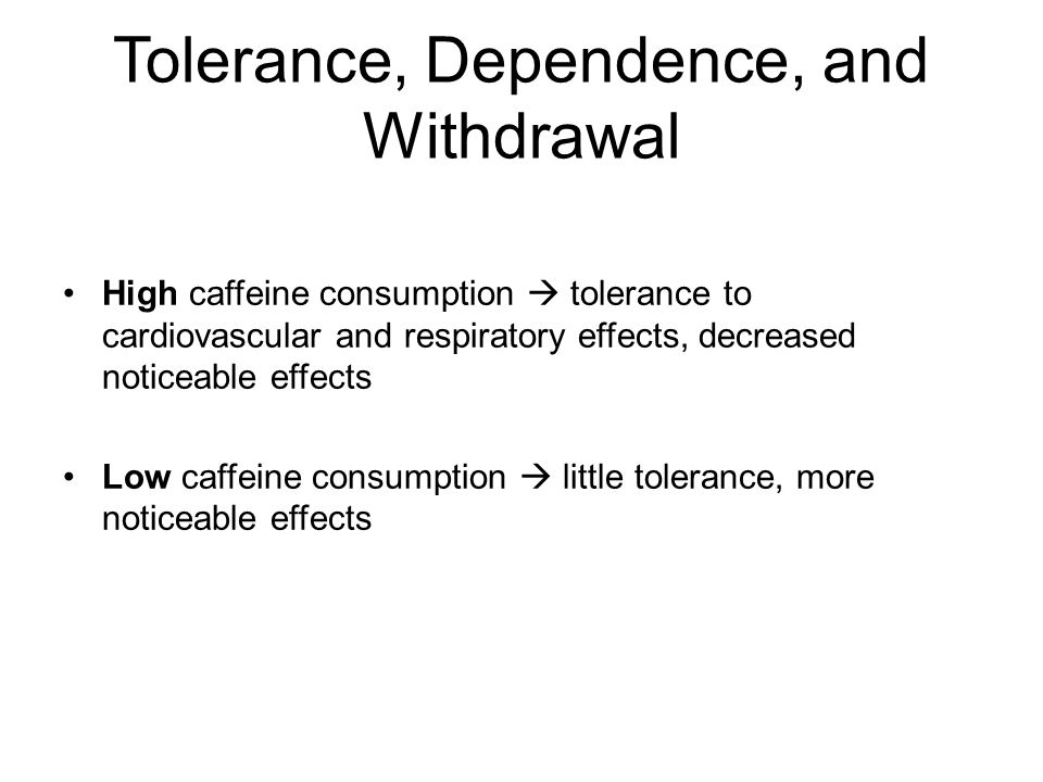 Tolerance, Dependence, and Withdrawal High caffeine consumption  tolerance to cardiovascular and respiratory effects, decreased noticeable effects Low caffeine consumption  little tolerance, more noticeable effects