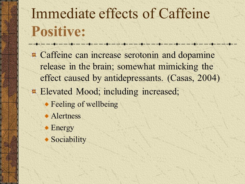 Immediate effects of Caffeine Positive: Caffeine can increase serotonin and dopamine release in the brain; somewhat mimicking the effect caused by antidepressants.