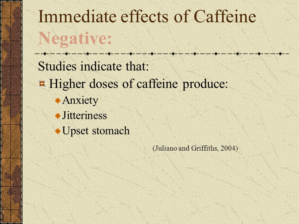 Immediate effects of Caffeine Negative: Studies indicate that: Higher doses of caffeine produce: Anxiety Jitteriness Upset stomach (Juliano and Griffiths, 2004)