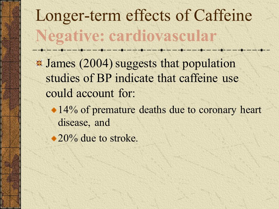 Longer-term effects of Caffeine Negative: cardiovascular James (2004) suggests that population studies of BP indicate that caffeine use could account for: 14% of premature deaths due to coronary heart disease, and 20% due to stroke.