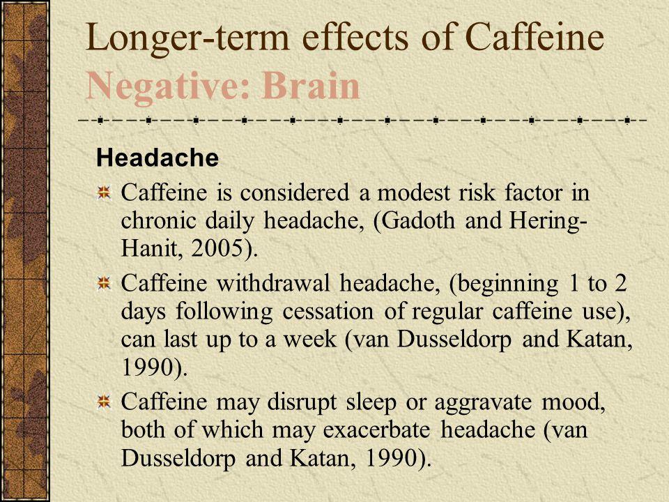Longer-term effects of Caffeine Negative: Brain Headache Caffeine is considered a modest risk factor in chronic daily headache, (Gadoth and Hering- Hanit, 2005).