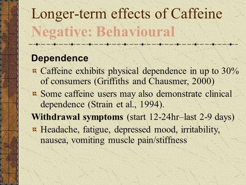 Longer-term effects of Caffeine Negative: Behavioural Dependence Caffeine exhibits physical dependence in up to 30% of consumers (Griffiths and Chausm