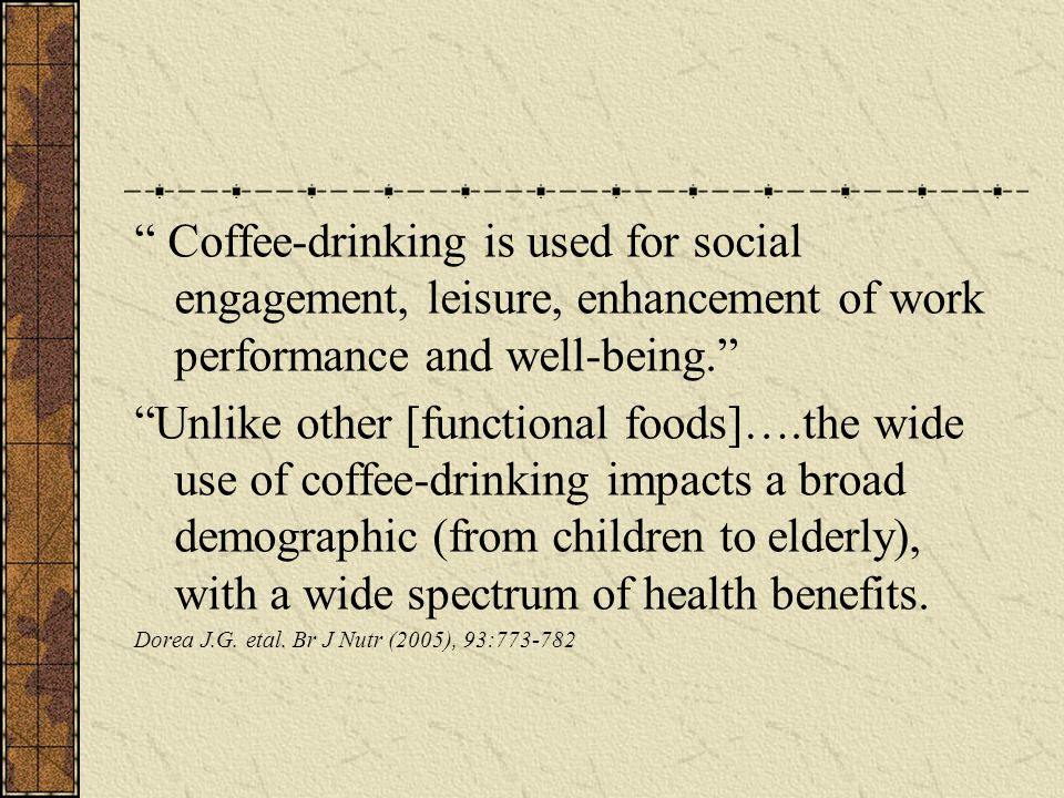 Coffee-drinking is used for social engagement, leisure, enhancement of work performance and well-being. Unlike other [functional foods]….the wide use of coffee-drinking impacts a broad demographic (from children to elderly), with a wide spectrum of health benefits.