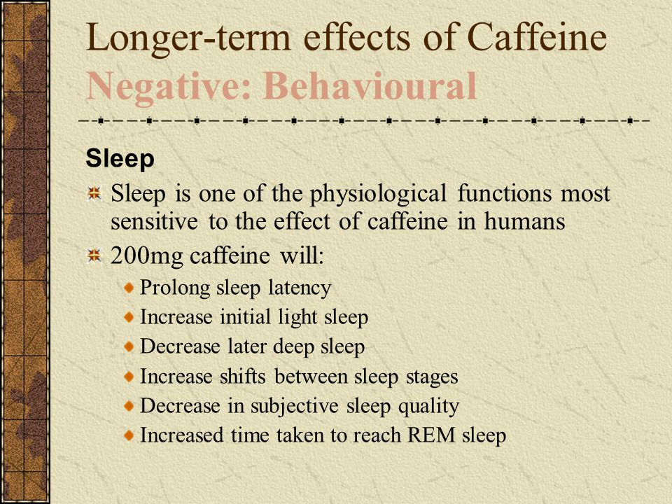 Longer-term effects of Caffeine Negative: Behavioural Sleep Sleep is one of the physiological functions most sensitive to the effect of caffeine in humans 200mg caffeine will: Prolong sleep latency Increase initial light sleep Decrease later deep sleep Increase shifts between sleep stages Decrease in subjective sleep quality Increased time taken to reach REM sleep