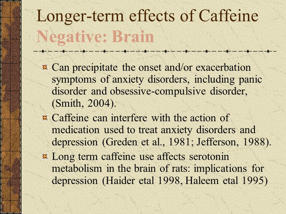 Longer-term effects of Caffeine Negative: Brain Can precipitate the onset and/or exacerbation symptoms of anxiety disorders, including panic disorder and obsessive-compulsive disorder, (Smith, 2004).