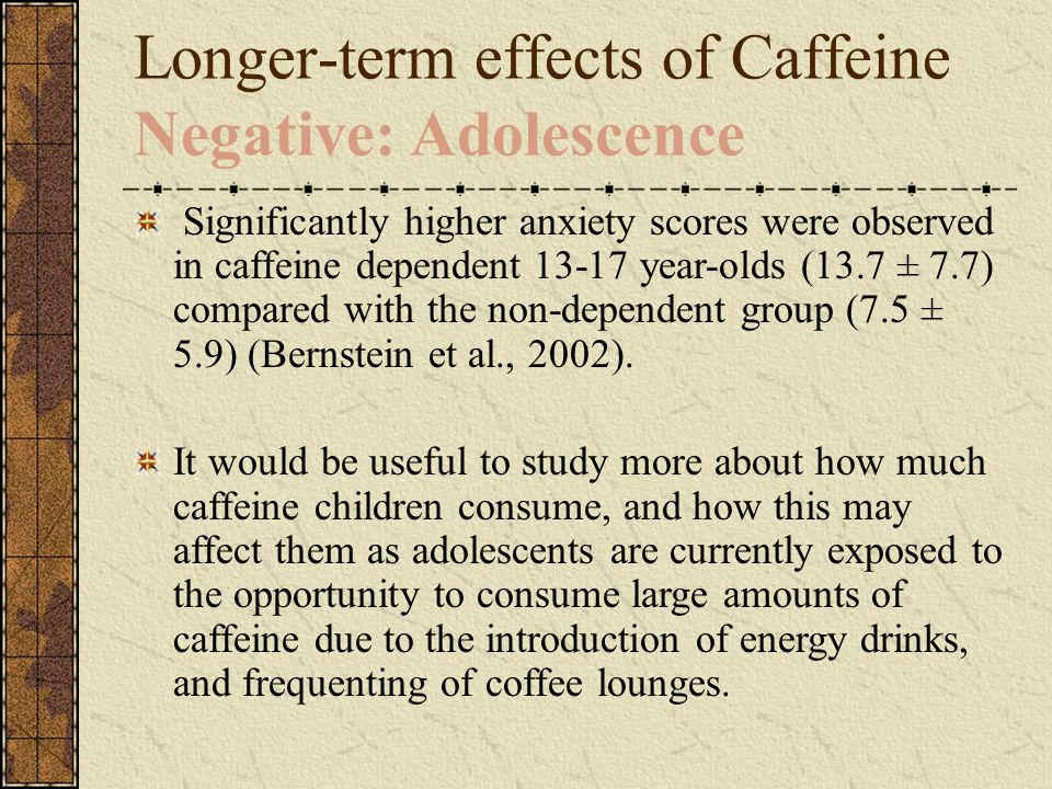 Longer-term effects of Caffeine Negative: Adolescence Significantly higher anxiety scores were observed in caffeine dependent 13-17 year-olds (13.7 ± 7.7) compared with the non-dependent group (7.5 ± 5.9) (Bernstein et al., 2002).