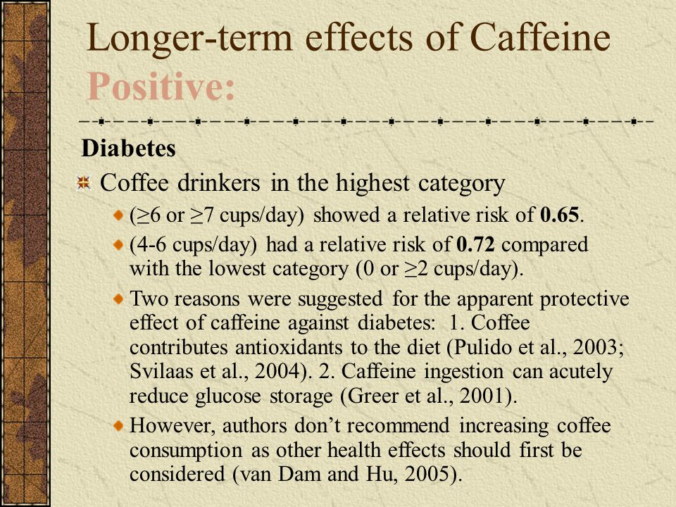 Longer-term effects of Caffeine Positive: Diabetes Coffee drinkers in the highest category (≥6 or ≥7 cups/day) showed a relative risk of 0.65. (4-6 cu