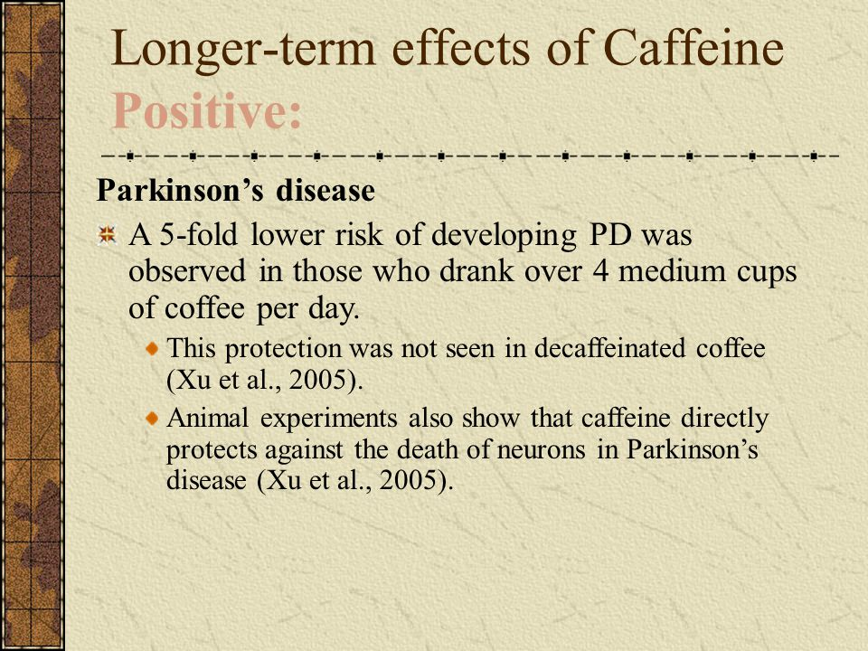 Longer-term effects of Caffeine Positive: Parkinson's disease A 5-fold lower risk of developing PD was observed in those who drank over 4 medium cups of coffee per day.