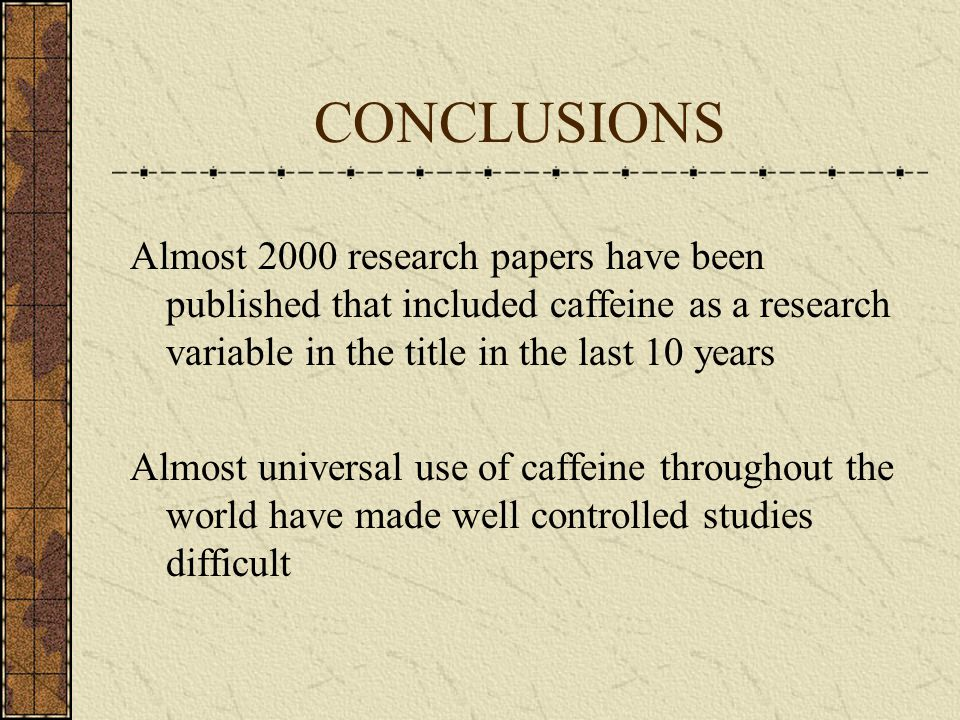 CONCLUSIONS Almost 2000 research papers have been published that included caffeine as a research variable in the title in the last 10 years Almost uni