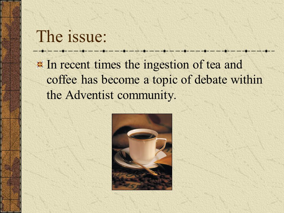 The issue: In recent times the ingestion of tea and coffee has become a topic of debate within the Adventist community.