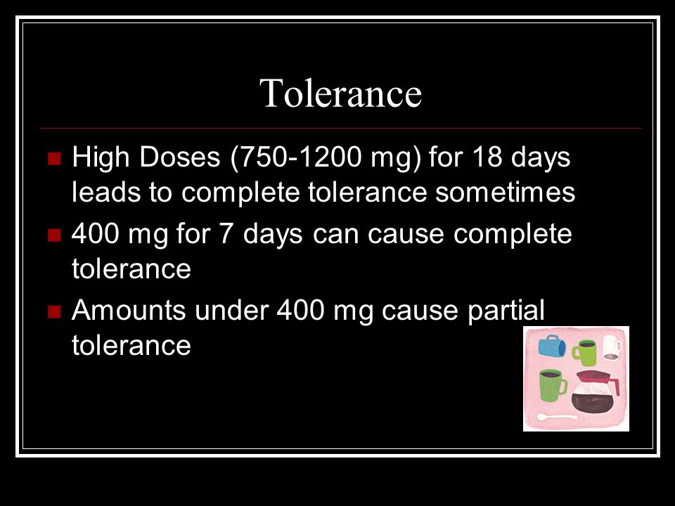 Tolerance High Doses (750-1200 mg) for 18 days leads to complete tolerance sometimes 400 mg for 7 days can cause complete tolerance Amounts under 400 mg cause partial tolerance