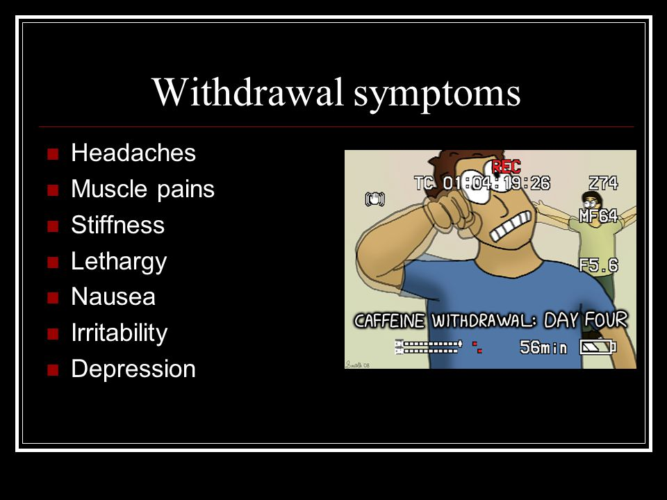 Withdrawal symptoms Headaches Muscle pains Stiffness Lethargy Nausea Irritability Depression