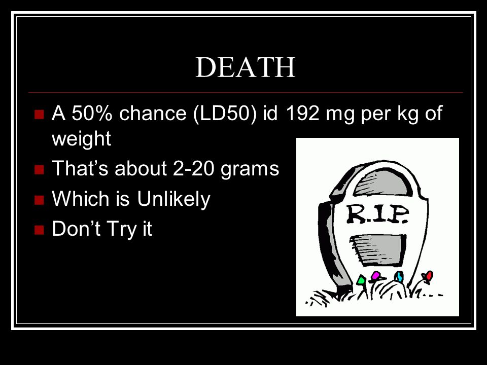 DEATH A 50% chance (LD50) id 192 mg per kg of weight That's about 2-20 grams Which is Unlikely Don't Try it