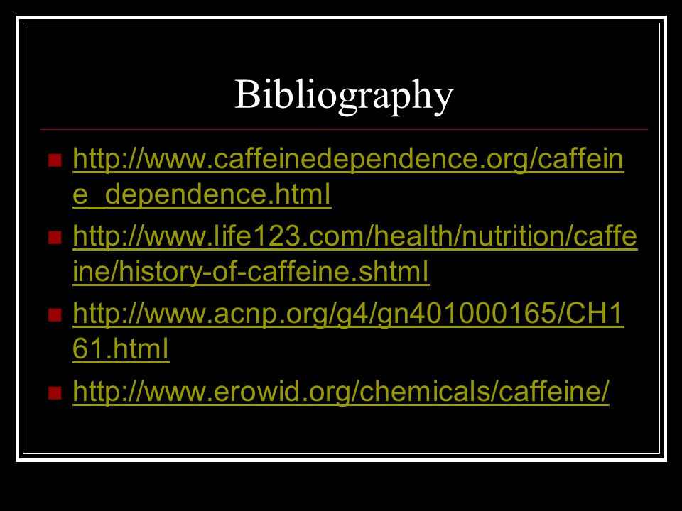 Bibliography http://www.caffeinedependence.org/caffein e_dependence.html http://www.caffeinedependence.org/caffein e_dependence.html http://www.life12