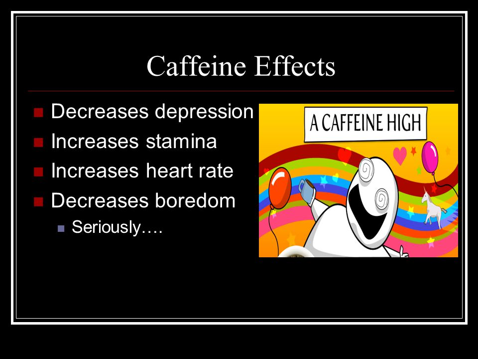 Caffeine Effects Decreases depression Increases stamina Increases heart rate Decreases boredom Seriously….