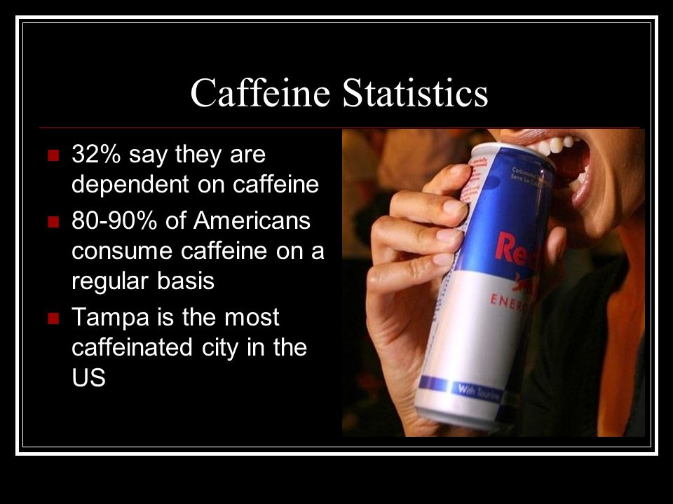Caffeine Statistics 32% say they are dependent on caffeine 80-90% of Americans consume caffeine on a regular basis Tampa is the most caffeinated city in the US