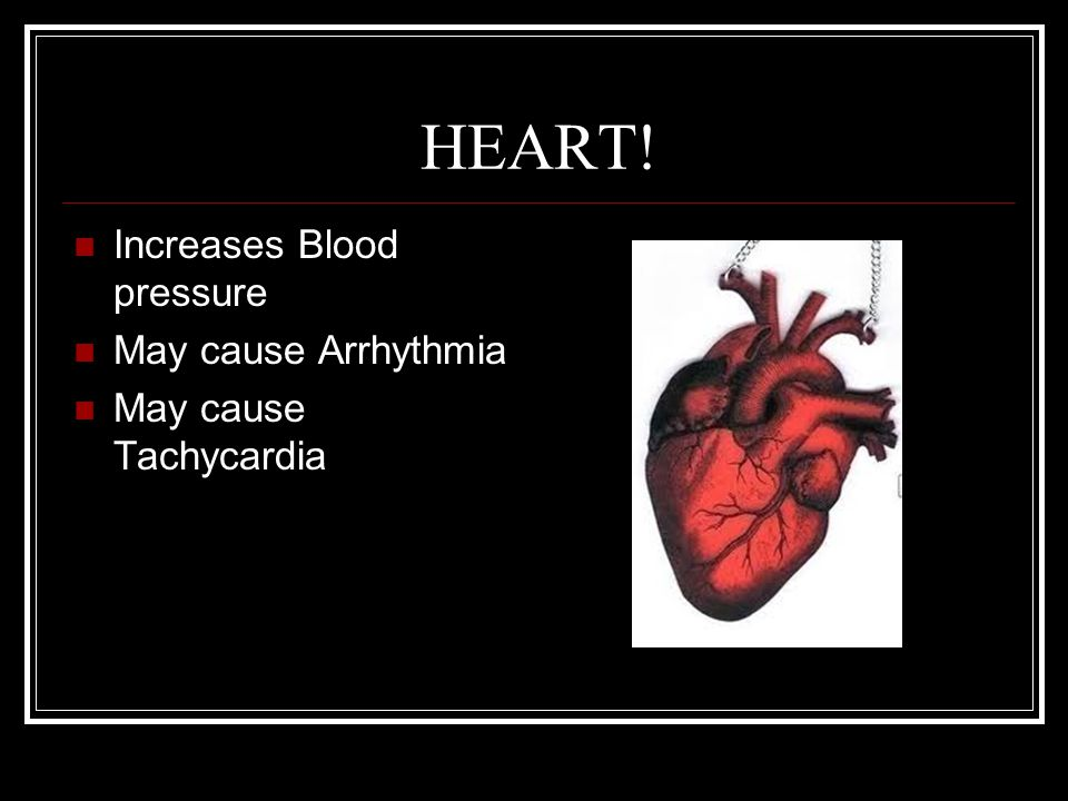 HEART! Increases Blood pressure May cause Arrhythmia May cause Tachycardia
