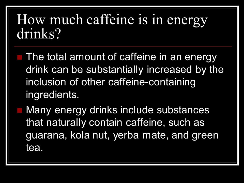 How much caffeine is in energy drinks? The total amount of caffeine in an energy drink can be substantially increased by the inclusion of other caffei