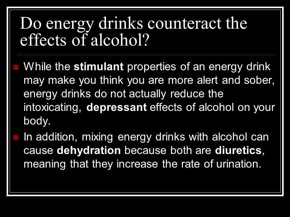 Do energy drinks counteract the effects of alcohol? While the stimulant properties of an energy drink may make you think you are more alert and sober,