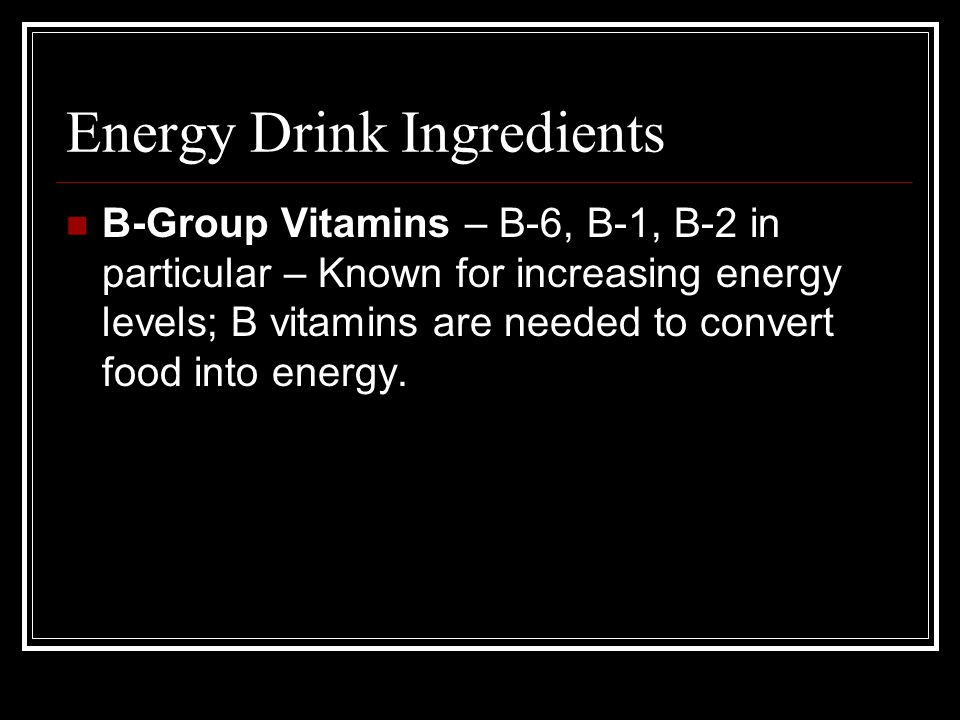 Energy Drink Ingredients B-Group Vitamins – B-6, B-1, B-2 in particular – Known for increasing energy levels; B vitamins are needed to convert food in