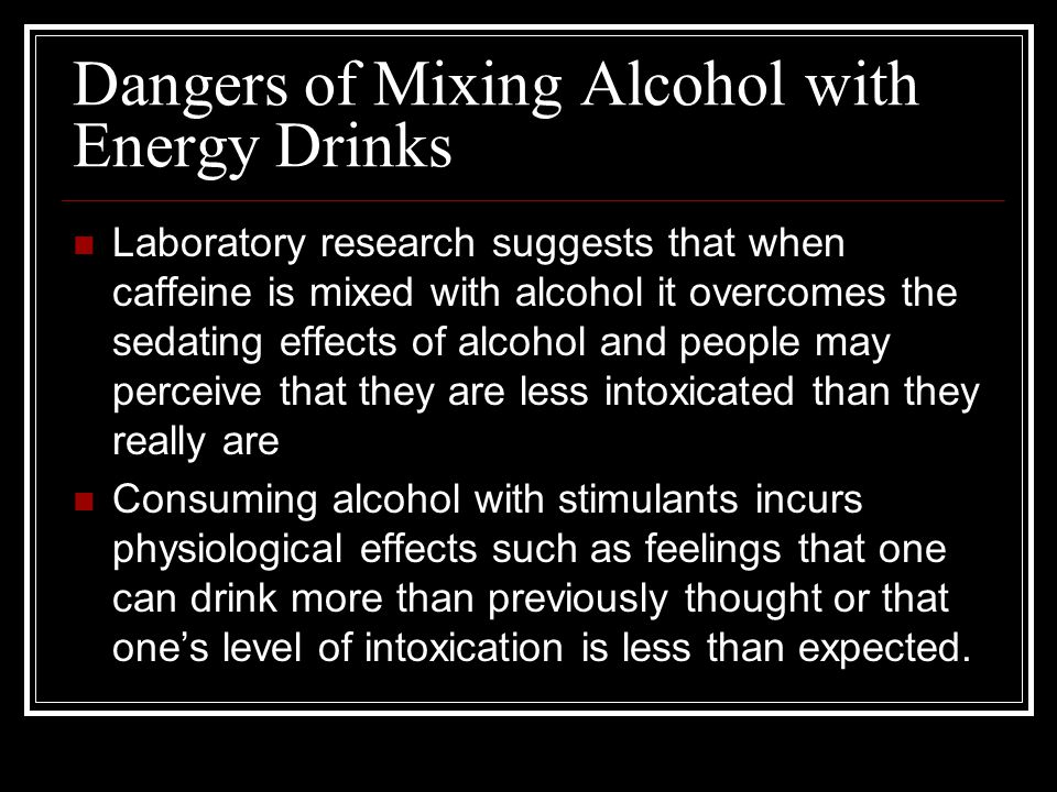 Dangers of Mixing Alcohol with Energy Drinks Laboratory research suggests that when caffeine is mixed with alcohol it overcomes the sedating effects o