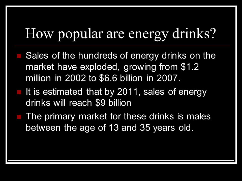 How popular are energy drinks? Sales of the hundreds of energy drinks on the market have exploded, growing from $1.2 million in 2002 to $6.6 billion i