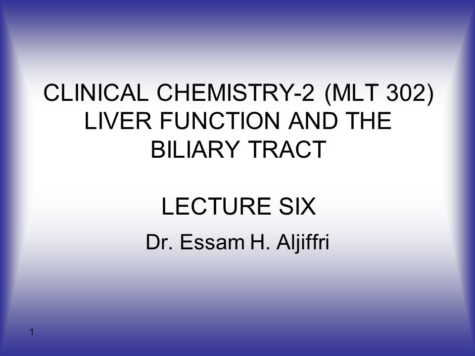 1 CLINICAL CHEMISTRY-2 (MLT 302) LIVER FUNCTION AND THE BILIARY TRACT LECTURE SIX Dr. Essam H. Aljiffri