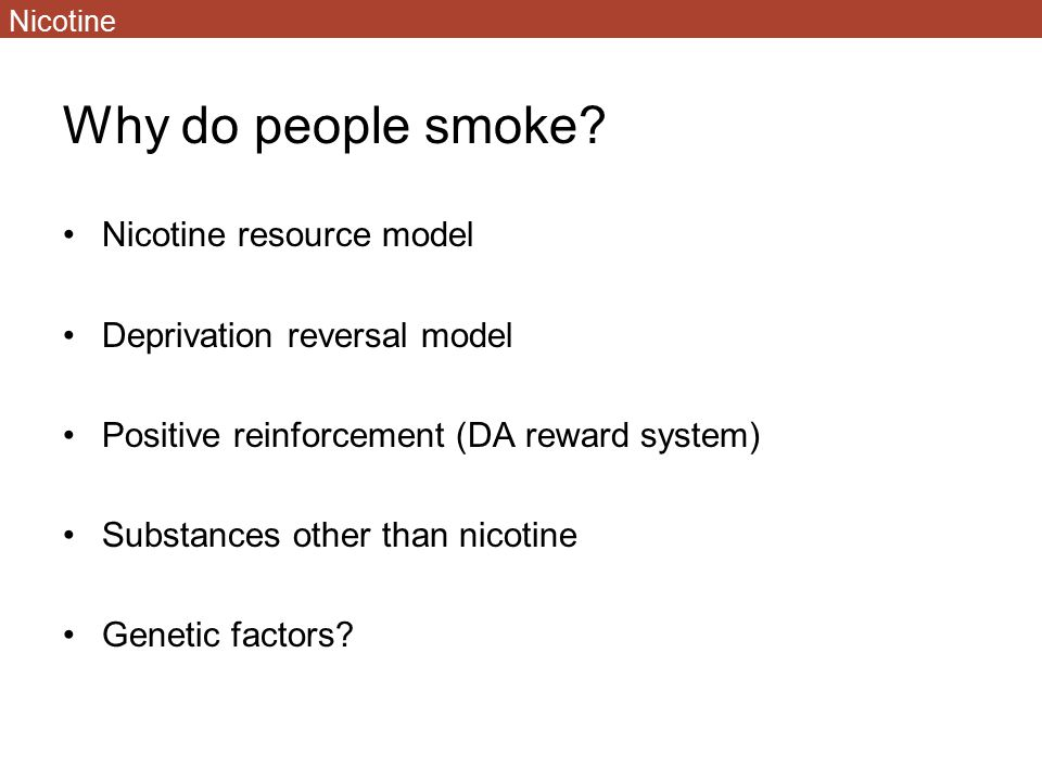 Why do people smoke? Nicotine resource model Deprivation reversal model Positive reinforcement (DA reward system) Substances other than nicotine Genet