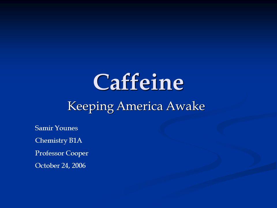 Caffeine Keeping America Awake Samir Younes Chemistry B1A Professor Cooper October 24, 2006