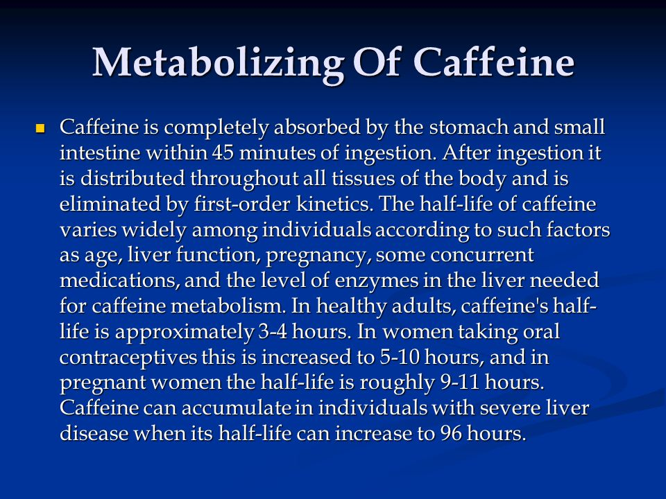 Metabolizing Of Caffeine Caffeine is completely absorbed by the stomach and small intestine within 45 minutes of ingestion.