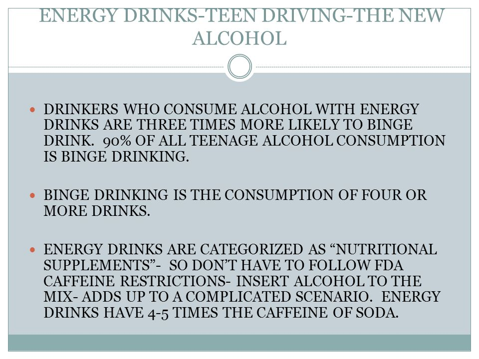 ENERGY DRINKS-TEEN DRIVING-THE NEW ALCOHOL TEENS AFTER CONSUMPTION OF THE ENERGY DRINKS WERE FOUND TO BE LITERALLY DRUNK ON A CAFFEINE BUZZ OR FALLLING OFF A CAFFEINE CRASH. NEW RESEARCH SUGGESTS THE DRINKS ARE ASSOCIATED WITH FAR MORE THAN A HEALTH RISK OF JITTERY EFFECTS OF CAFFEINE.