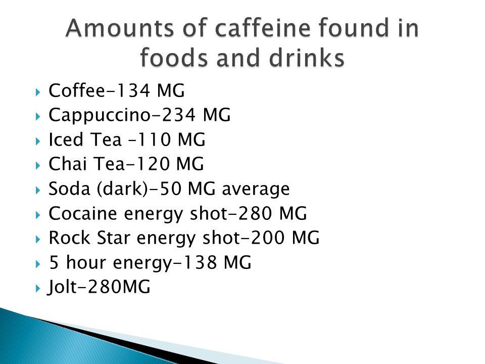  Coffee-134 MG  Cappuccino-234 MG  Iced Tea –110 MG  Chai Tea-120 MG  Soda (dark)-50 MG average  Cocaine energy shot-280 MG  Rock Star energy shot-200 MG  5 hour energy-138 MG  Jolt-280MG