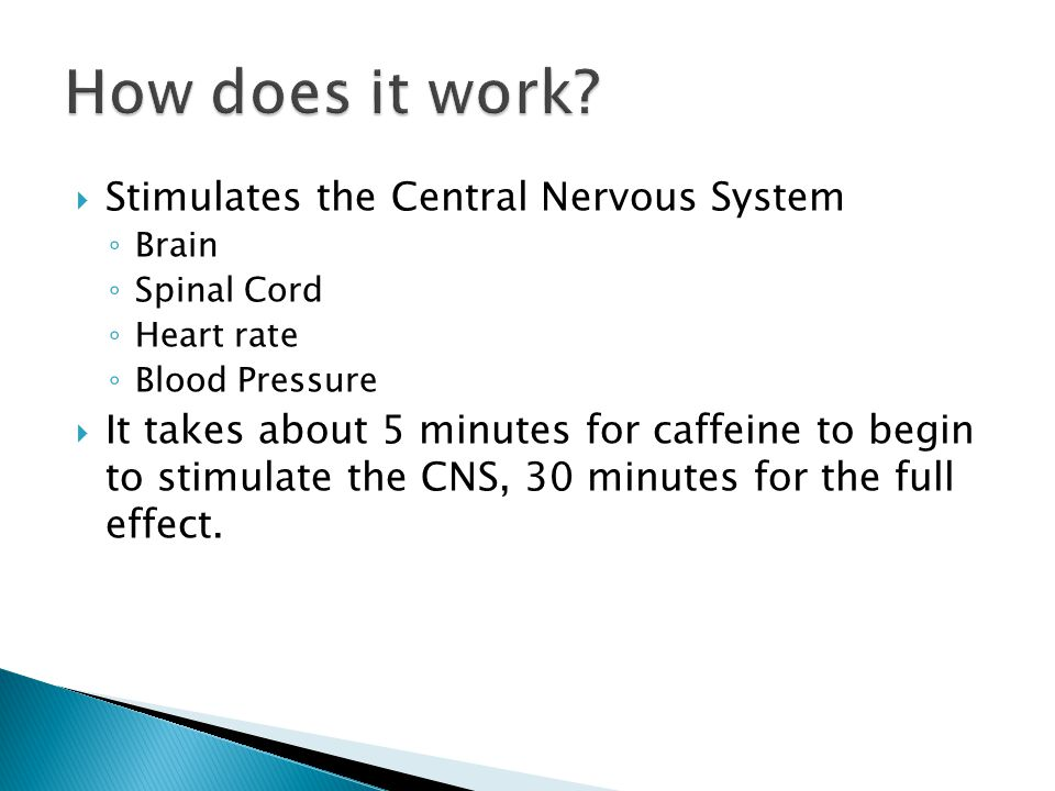  Stimulates the Central Nervous System ◦ Brain ◦ Spinal Cord ◦ Heart rate ◦ Blood Pressure  It takes about 5 minutes for caffeine to begin to stimulate the CNS, 30 minutes for the full effect.