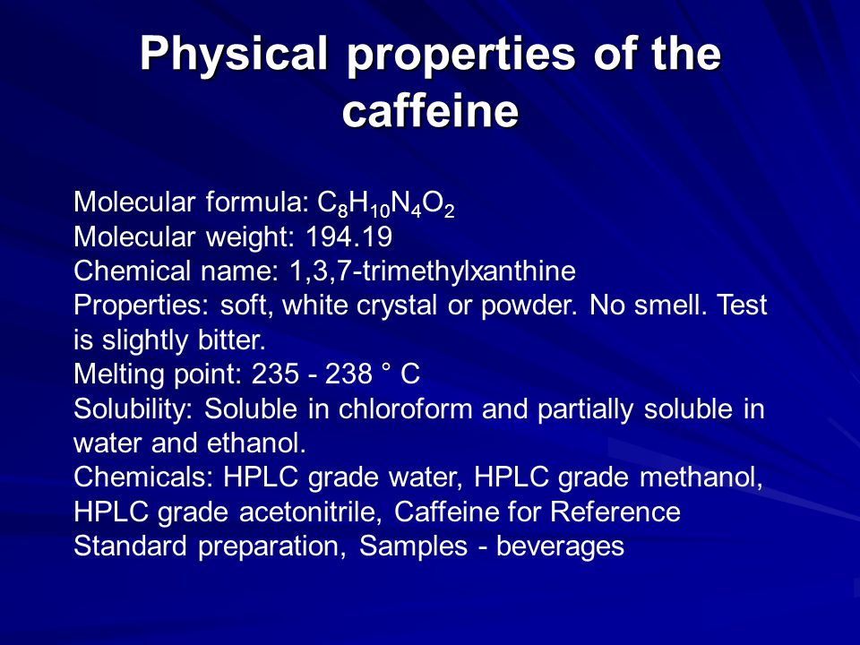 Physical properties of the caffeine Molecular formula: C 8 H 10 N 4 O 2 Molecular weight: 194.19 Chemical name: 1,3,7-trimethylxanthine Properties: so