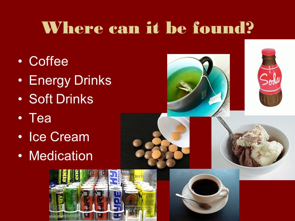 Where can it be found? Coffee Energy Drinks Soft Drinks Tea Ice Cream Medication